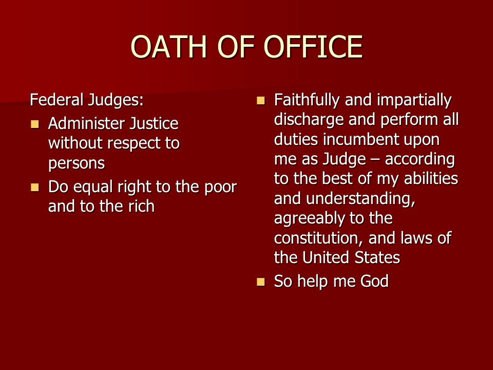 OATH OF OFFICE Federal Judges: Administer Justice without respect to persons Administer Justice without respect to persons Do equal right to the poor and to the rich Do equal right to the poor and to the rich Faithfully and impartially discharge and perform all duties incumbent upon me as Judge – according to the best of my abilities and understanding, agreeably to the constitution, and laws of the United States Faithfully and impartially discharge and perform all duties incumbent upon me as Judge – according to the best of my abilities and understanding, agreeably to the constitution, and laws of the United States So help me God So help me God