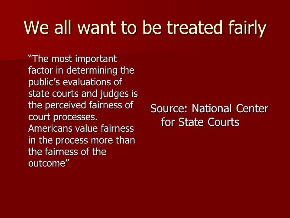 We all want to be treated fairly The most important factor in determining the public's evaluations of state courts and judges is the perceived fairness of court processes.