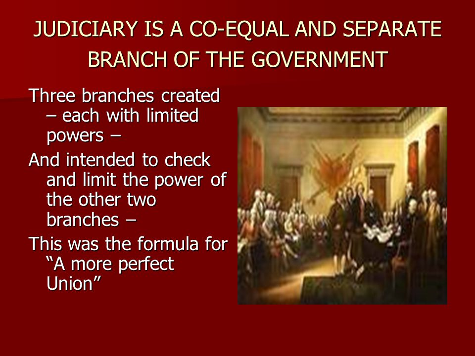 JUDICIARY IS A CO-EQUAL AND SEPARATE BRANCH OF THE GOVERNMENT Three branches created – each with limited powers – And intended to check and limit the power of the other two branches – This was the formula for A more perfect Union