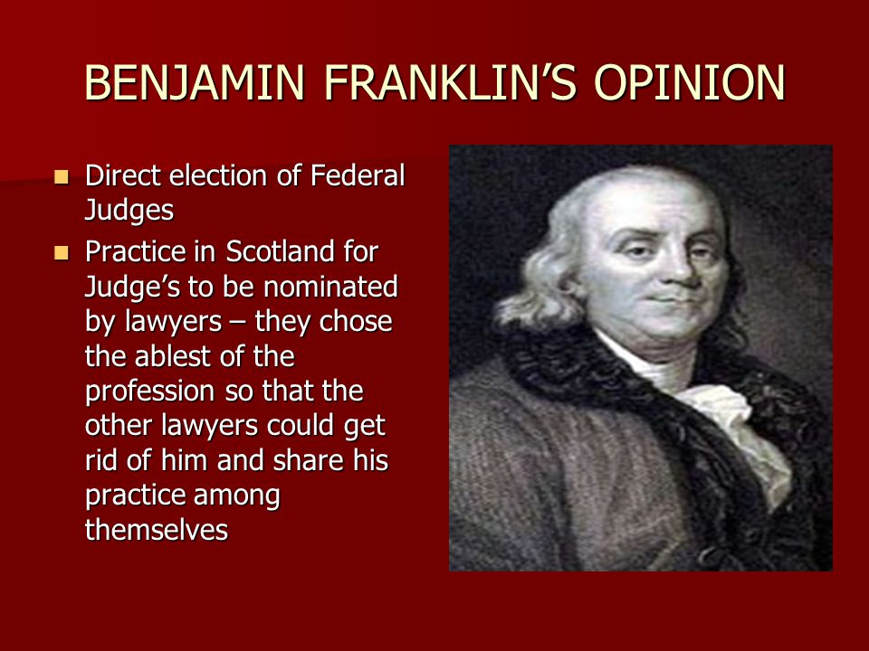 BENJAMIN FRANKLIN'S OPINION Direct election of Federal Judges Direct election of Federal Judges Practice in Scotland for Judge's to be nominated by lawyers – they chose the ablest of the profession so that the other lawyers could get rid of him and share his practice among themselves Practice in Scotland for Judge's to be nominated by lawyers – they chose the ablest of the profession so that the other lawyers could get rid of him and share his practice among themselves