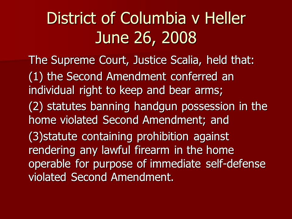 District of Columbia v Heller June 26, 2008 The Supreme Court, Justice Scalia, held that: (1) the Second Amendment conferred an individual right to keep and bear arms; (2) statutes banning handgun possession in the home violated Second Amendment; and (3)statute containing prohibition against rendering any lawful firearm in the home operable for purpose of immediate self-defense violated Second Amendment.