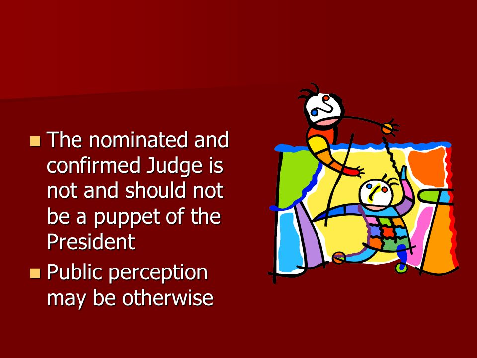 The nominated and confirmed Judge is not and should not be a puppet of the President The nominated and confirmed Judge is not and should not be a puppet of the President Public perception may be otherwise Public perception may be otherwise