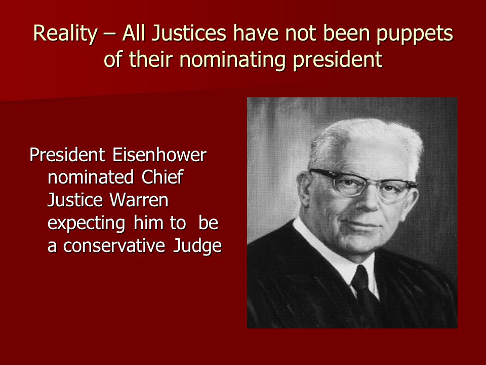 Reality – All Justices have not been puppets of their nominating president President Eisenhower nominated Chief Justice Warren expecting him to be a conservative Judge