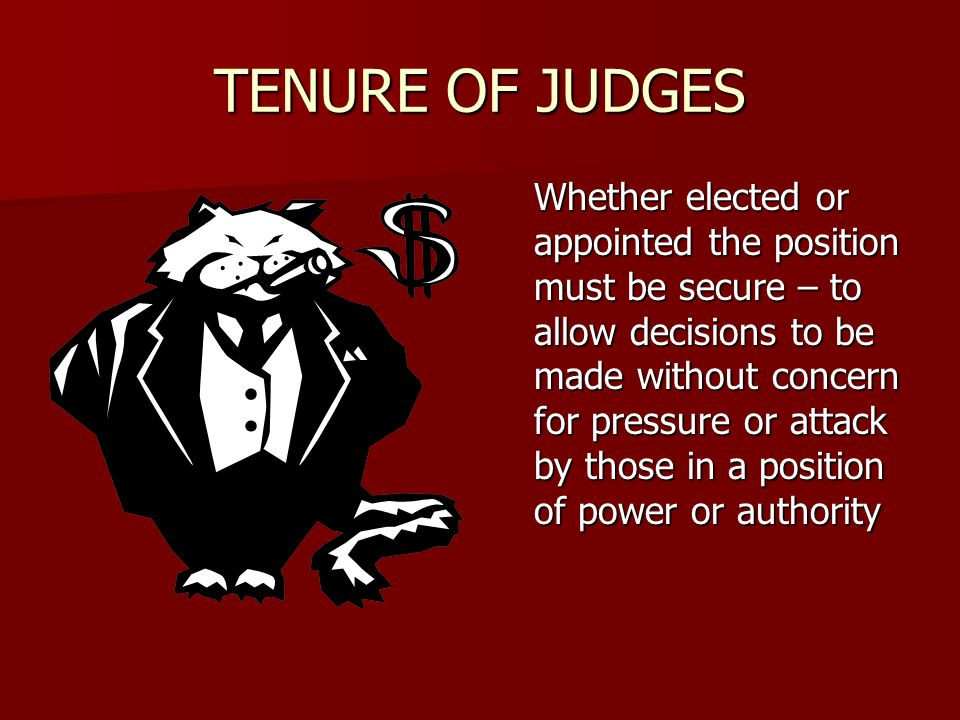 TENURE OF JUDGES Whether elected or appointed the position must be secure – to allow decisions to be made without concern for pressure or attack by those in a position of power or authority