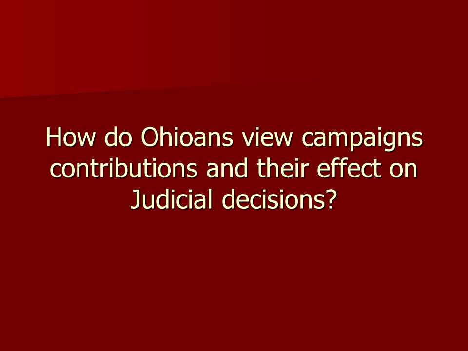 How do Ohioans view campaigns contributions and their effect on Judicial decisions