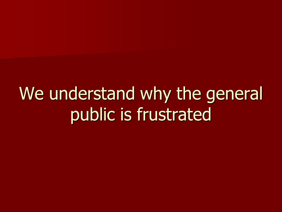 We understand why the general public is frustrated