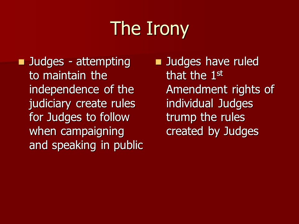 The Irony Judges - attempting to maintain the independence of the judiciary create rules for Judges to follow when campaigning and speaking in public Judges - attempting to maintain the independence of the judiciary create rules for Judges to follow when campaigning and speaking in public Judges have ruled that the 1 st Amendment rights of individual Judges trump the rules created by Judges Judges have ruled that the 1 st Amendment rights of individual Judges trump the rules created by Judges
