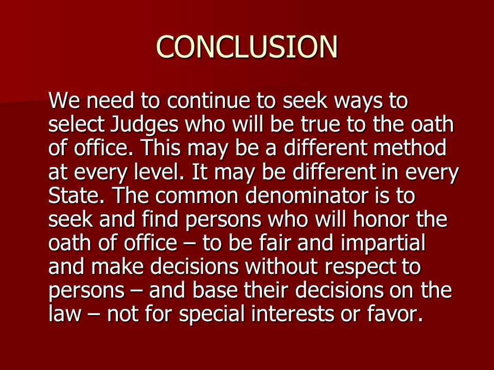 CONCLUSION We need to continue to seek ways to select Judges who will be true to the oath of office.