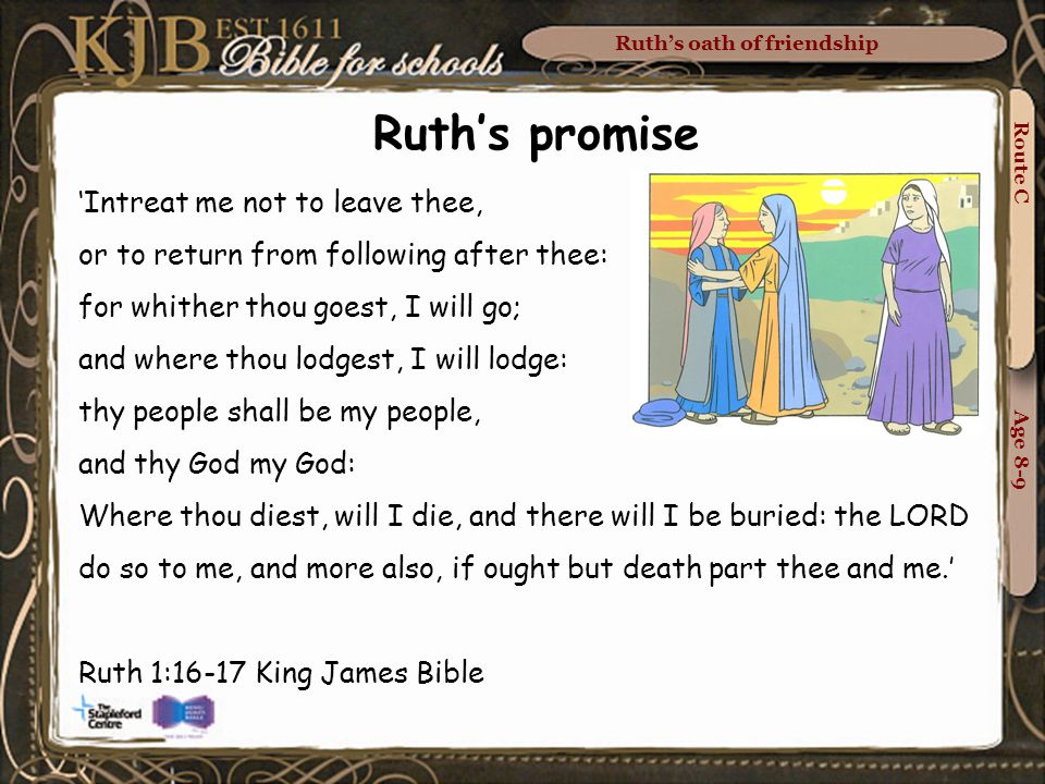Route C Age 8-9 Ruth's promise 'Intreat me not to leave thee, or to return from following after thee: for whither thou goest, I will go; and where thou lodgest, I will lodge: thy people shall be my people, and thy God my God: Where thou diest, will I die, and there will I be buried: the LORD do so to me, and more also, if ought but death part thee and me.' Ruth 1:16-17 King James Bible