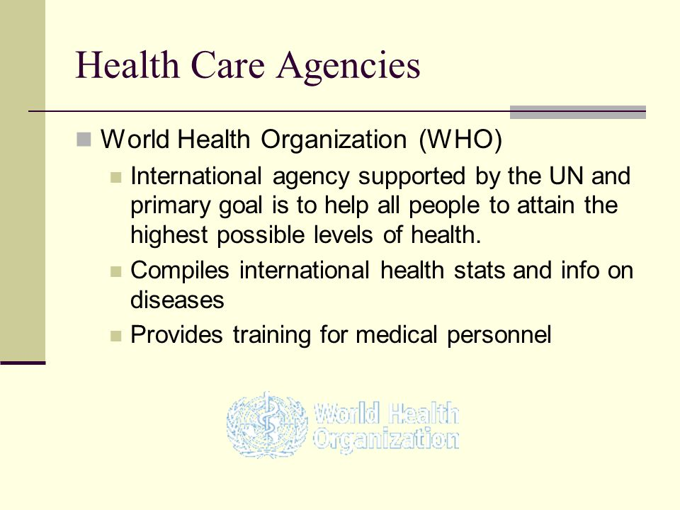 Health Care Agencies World Health Organization (WHO) International agency supported by the UN and primary goal is to help all people to attain the hig