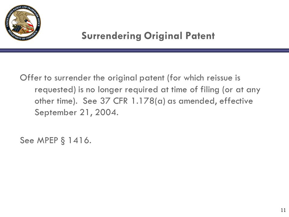 11 Offer to surrender the original patent (for which reissue is requested) is no longer required at time of filing (or at any other time).