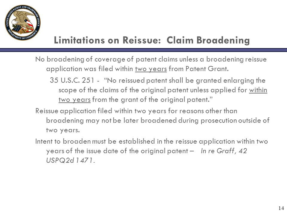 14 Limitations on Reissue: Claim Broadening No broadening of coverage of patent claims unless a broadening reissue application was filed within two years from Patent Grant.