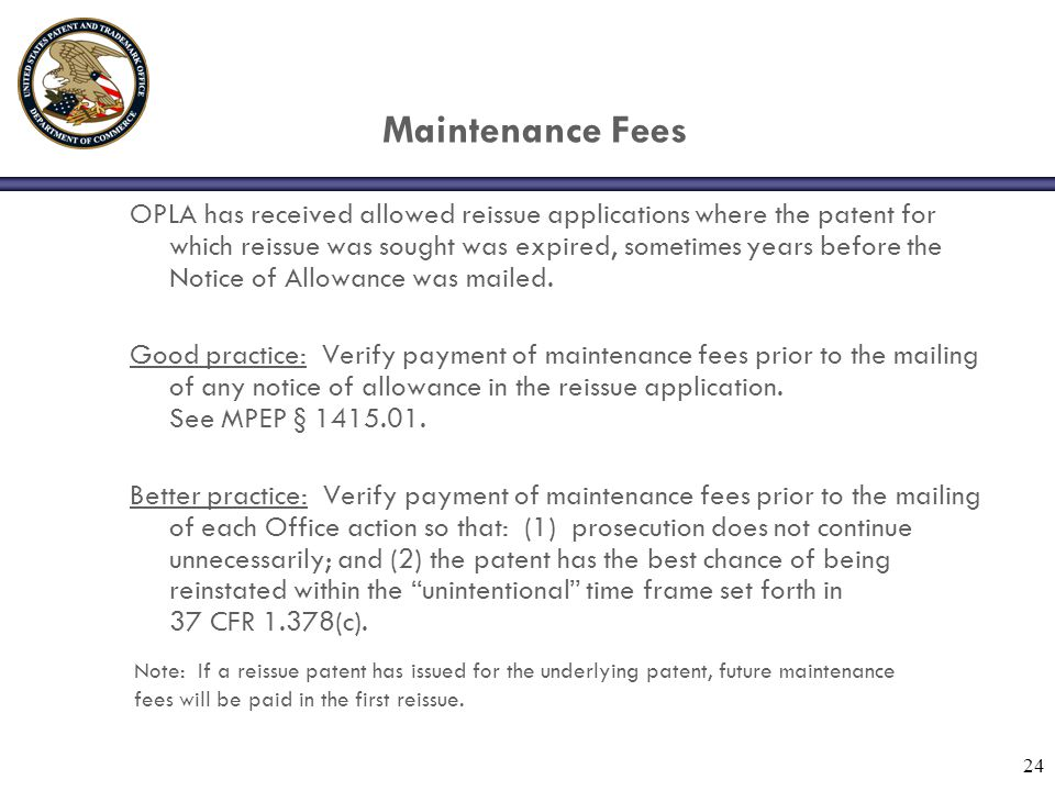 24 Maintenance Fees OPLA has received allowed reissue applications where the patent for which reissue was sought was expired, sometimes years before the Notice of Allowance was mailed.