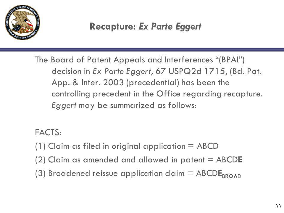 "33 Recapture: Ex Parte Eggert The Board of Patent Appeals and Interferences ""(BPAI"") decision in Ex Parte Eggert, 67 USPQ2d 1715, (Bd. Pat. App. & Int"