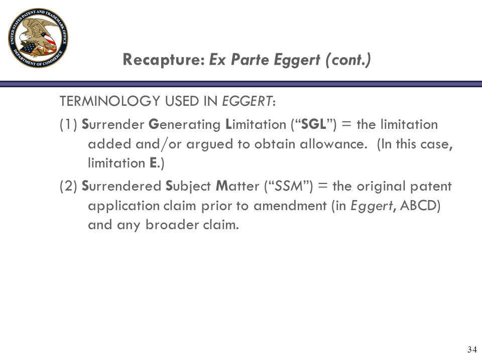 34 Recapture: Ex Parte Eggert (cont.) TERMINOLOGY USED IN EGGERT: (1) Surrender Generating Limitation ( SGL ) = the limitation added and/or argued to obtain allowance.