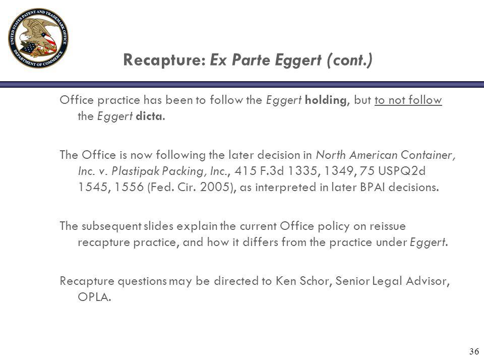 36 Recapture: Ex Parte Eggert (cont.) Office practice has been to follow the Eggert holding, but to not follow the Eggert dicta.