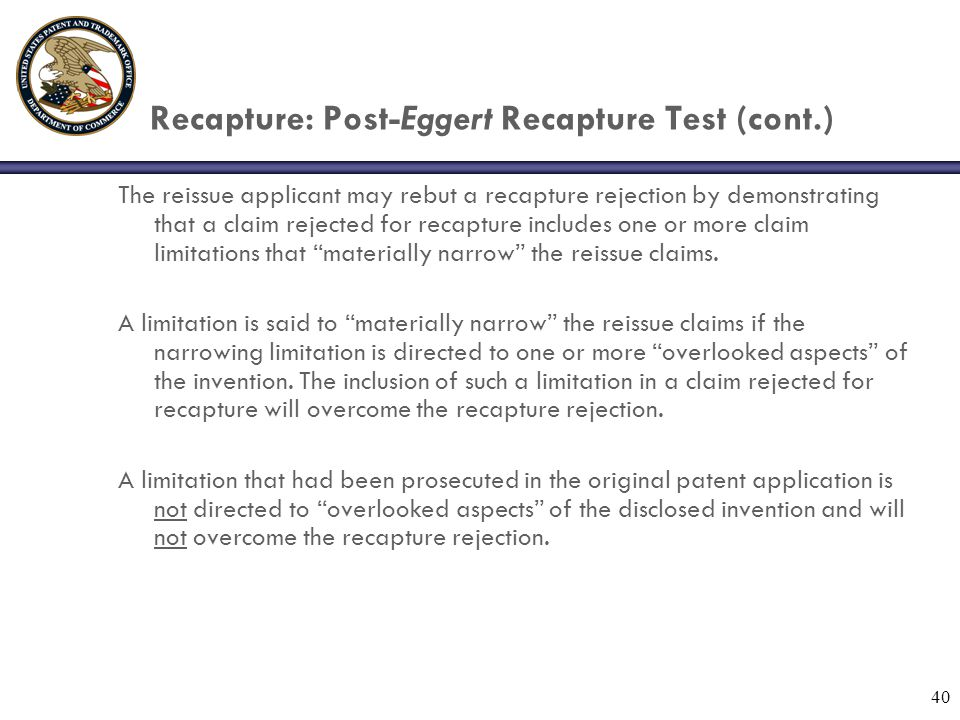 40 Recapture: Post-Eggert Recapture Test (cont.) The reissue applicant may rebut a recapture rejection by demonstrating that a claim rejected for recapture includes one or more claim limitations that materially narrow the reissue claims.