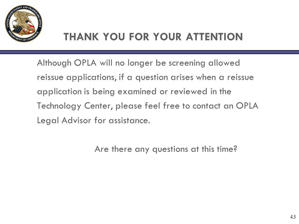 43 THANK YOU FOR YOUR ATTENTION Although OPLA will no longer be screening allowed reissue applications, if a question arises when a reissue application is being examined or reviewed in the Technology Center, please feel free to contact an OPLA Legal Advisor for assistance.