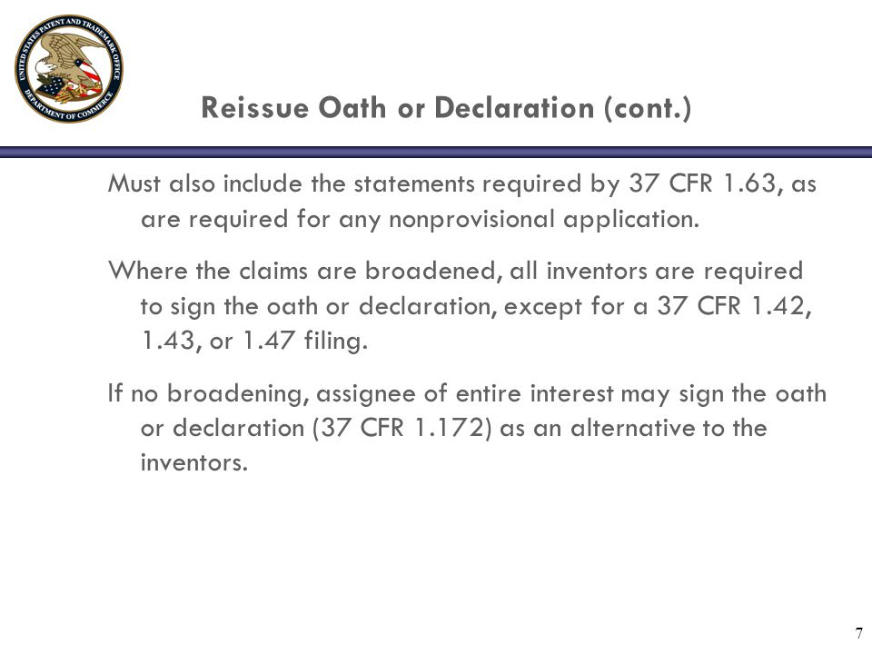 7 Reissue Oath or Declaration (cont.) Must also include the statements required by 37 CFR 1.63, as are required for any nonprovisional application.