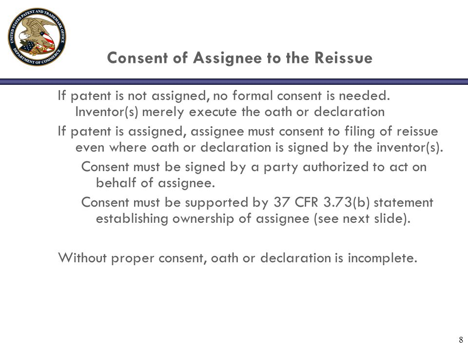 8 Consent of Assignee to the Reissue If patent is not assigned, no formal consent is needed.