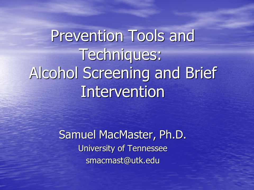 Prevention Tools and Techniques: Alcohol Screening and Brief Intervention Samuel MacMaster, Ph.D. University of Tennessee smacmast@utk.edu