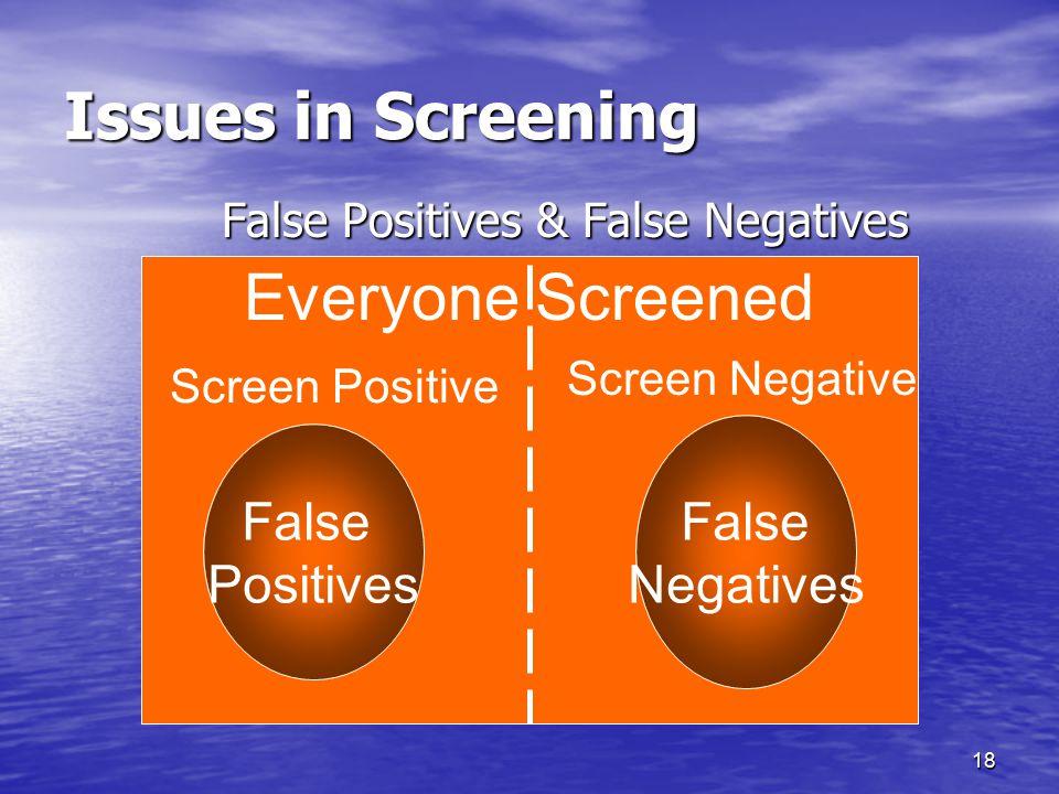 18 Everyone Screened Issues in Screening False Positives & False Negatives False Positives False Negatives Screen Positive Screen Negative