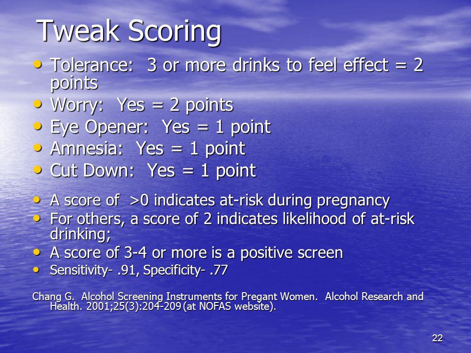 22 Tweak Scoring Tolerance: 3 or more drinks to feel effect = 2 points Tolerance: 3 or more drinks to feel effect = 2 points Worry: Yes = 2 points Wor