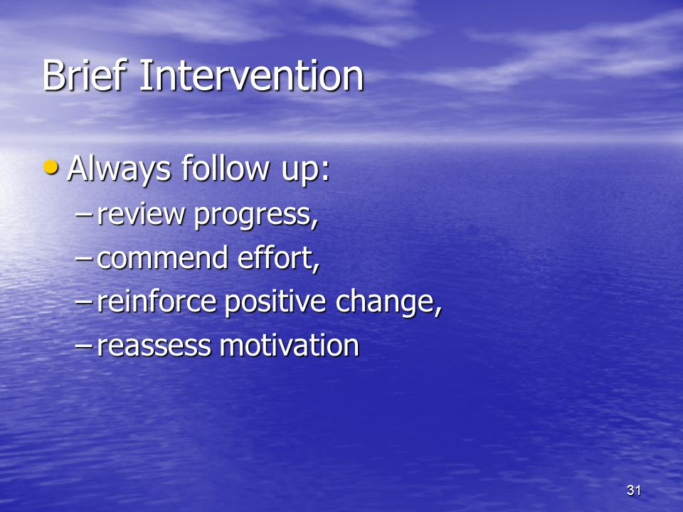 31 Brief Intervention Always follow up: Always follow up: –review progress, –commend effort, –reinforce positive change, –reassess motivation