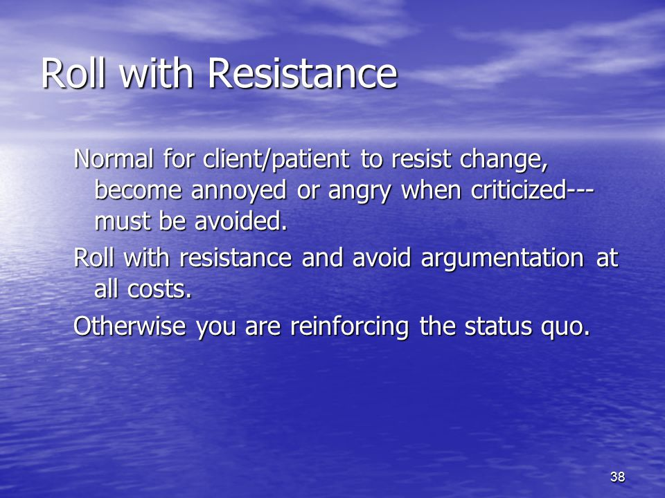 38 Roll with Resistance Normal for client/patient to resist change, become annoyed or angry when criticized--- must be avoided. Roll with resistance a