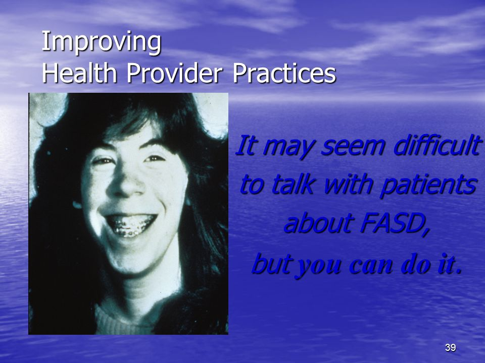 39 Improving Health Provider Practices It may seem difficult to talk with patients about FASD, but you can do it.
