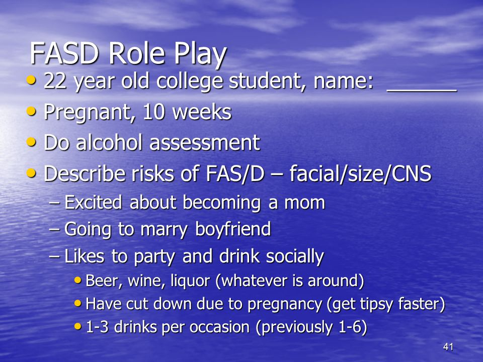 41 FASD Role Play 22 year old college student, name: ______ 22 year old college student, name: ______ Pregnant, 10 weeks Pregnant, 10 weeks Do alcohol
