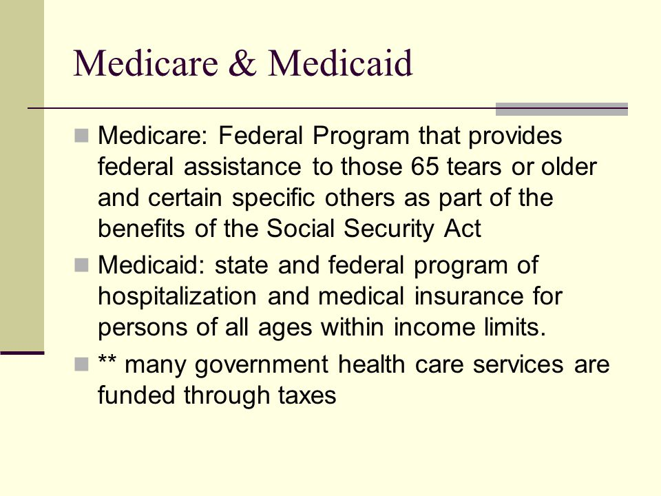 Medicare & Medicaid Medicare: Federal Program that provides federal assistance to those 65 tears or older and certain specific others as part of the benefits of the Social Security Act Medicaid: state and federal program of hospitalization and medical insurance for persons of all ages within income limits.