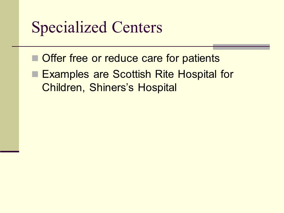 Specialized Centers Offer free or reduce care for patients Examples are Scottish Rite Hospital for Children, Shiners's Hospital