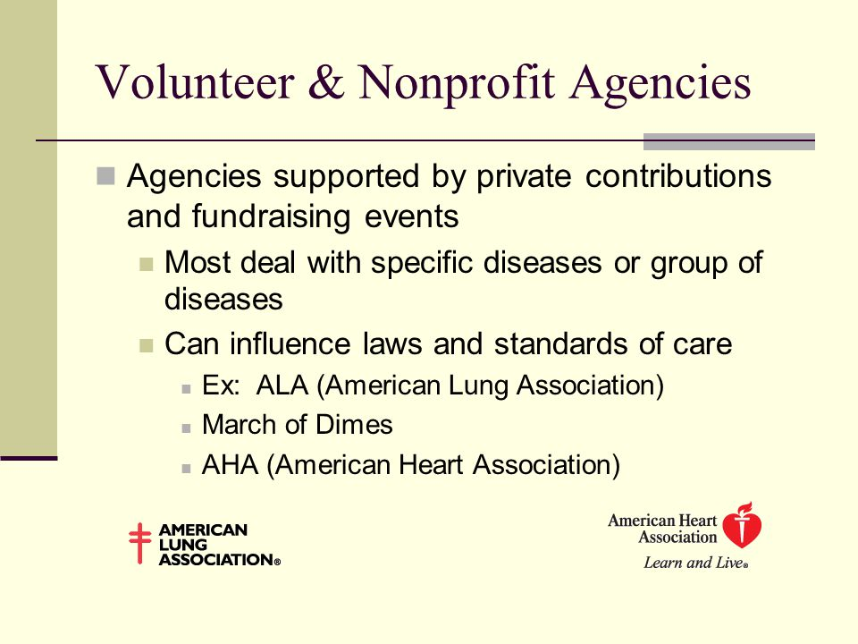 Volunteer & Nonprofit Agencies Agencies supported by private contributions and fundraising events Most deal with specific diseases or group of diseases Can influence laws and standards of care Ex: ALA (American Lung Association) March of Dimes AHA (American Heart Association)