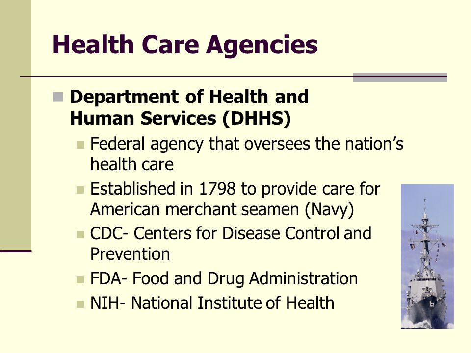 Health Care Agencies Department of Health and Human Services (DHHS) Federal agency that oversees the nation's health care Established in 1798 to provide care for American merchant seamen (Navy) CDC- Centers for Disease Control and Prevention FDA- Food and Drug Administration NIH- National Institute of Health