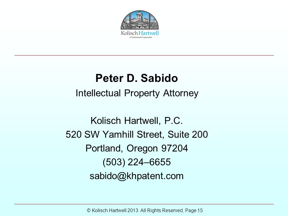© Kolisch Hartwell 2013 All Rights Reserved, Page 15 Peter D. Sabido Intellectual Property Attorney Kolisch Hartwell, P.C. 520 SW Yamhill Street, Suit