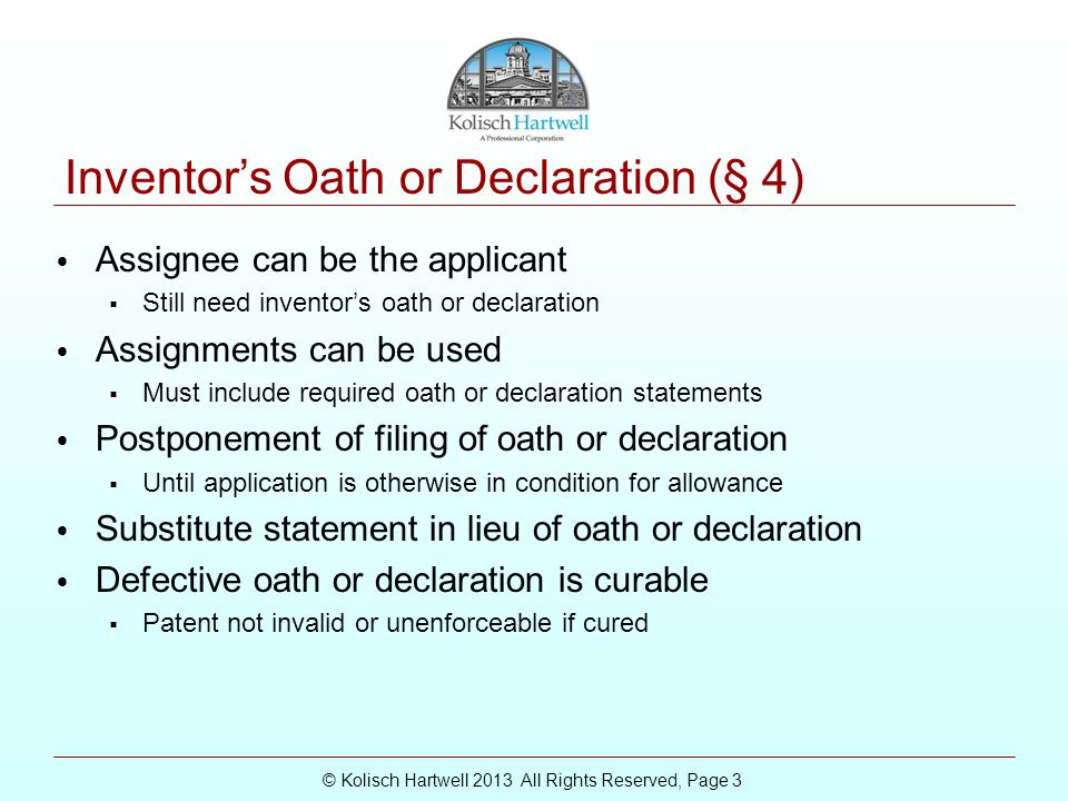 © Kolisch Hartwell 2013 All Rights Reserved, Page 3 Inventor's Oath or Declaration (§ 4) Assignee can be the applicant  Still need inventor's oath or