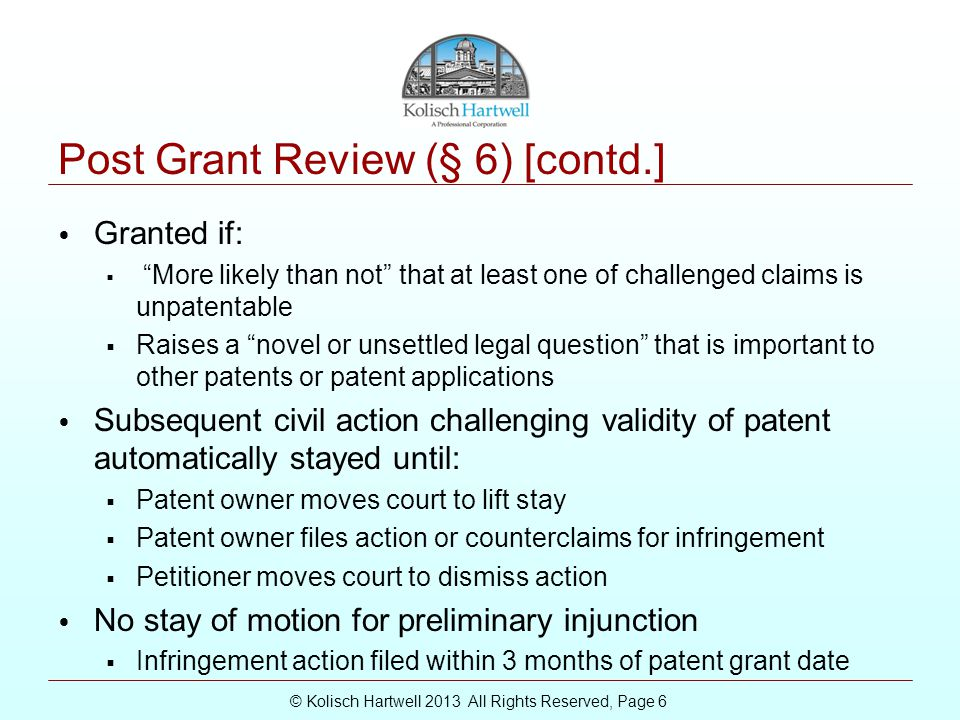 © Kolisch Hartwell 2013 All Rights Reserved, Page 6 Post Grant Review (§ 6) [contd.] Granted if:  More likely than not that at least one of challenged claims is unpatentable  Raises a novel or unsettled legal question that is important to other patents or patent applications Subsequent civil action challenging validity of patent automatically stayed until:  Patent owner moves court to lift stay  Patent owner files action or counterclaims for infringement  Petitioner moves court to dismiss action No stay of motion for preliminary injunction  Infringement action filed within 3 months of patent grant date