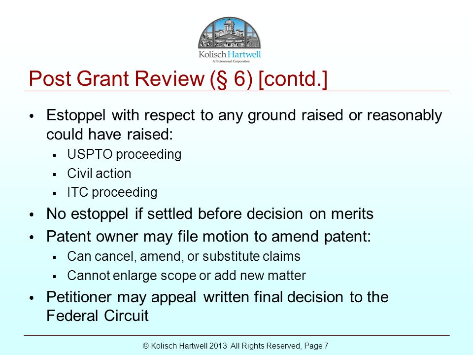 © Kolisch Hartwell 2013 All Rights Reserved, Page 7 Post Grant Review (§ 6) [contd.] Estoppel with respect to any ground raised or reasonably could have raised:  USPTO proceeding  Civil action  ITC proceeding No estoppel if settled before decision on merits Patent owner may file motion to amend patent:  Can cancel, amend, or substitute claims  Cannot enlarge scope or add new matter Petitioner may appeal written final decision to the Federal Circuit