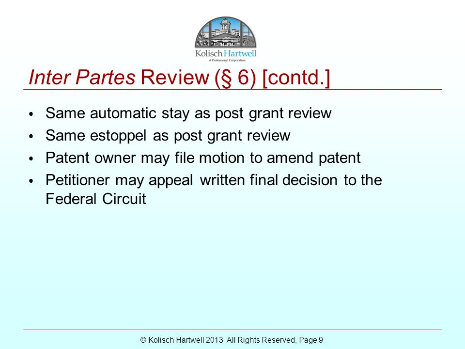 © Kolisch Hartwell 2013 All Rights Reserved, Page 9 Inter Partes Review (§ 6) [contd.] Same automatic stay as post grant review Same estoppel as post grant review Patent owner may file motion to amend patent Petitioner may appeal written final decision to the Federal Circuit