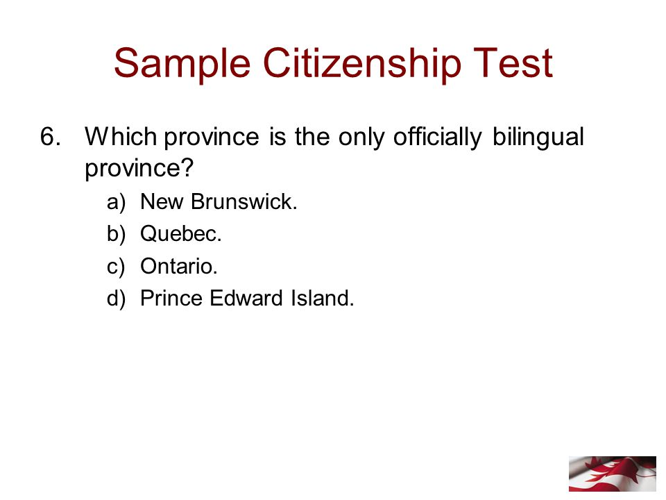 Sample Citizenship Test 6.Which province is the only officially bilingual province.