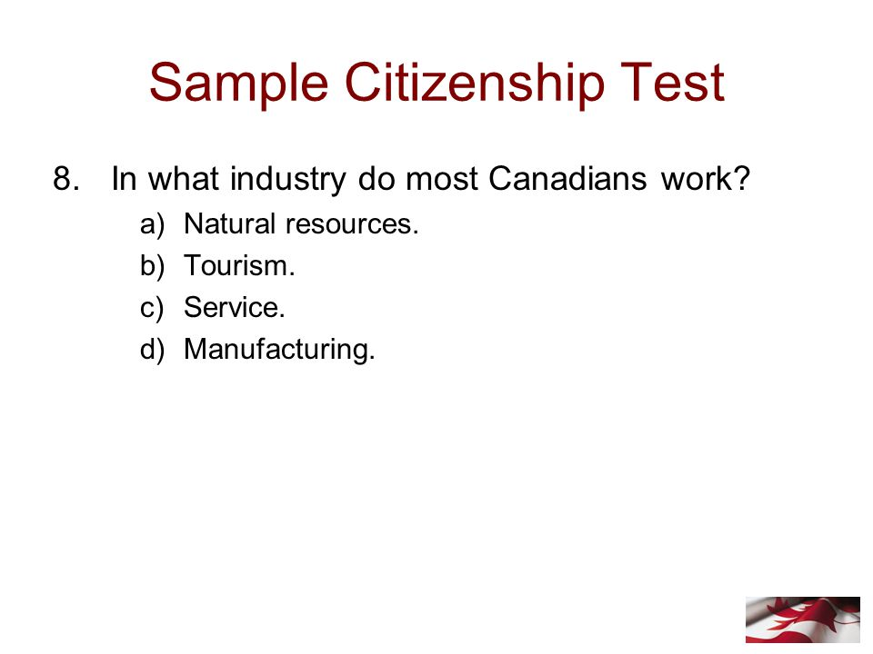 Sample Citizenship Test 8.In what industry do most Canadians work.
