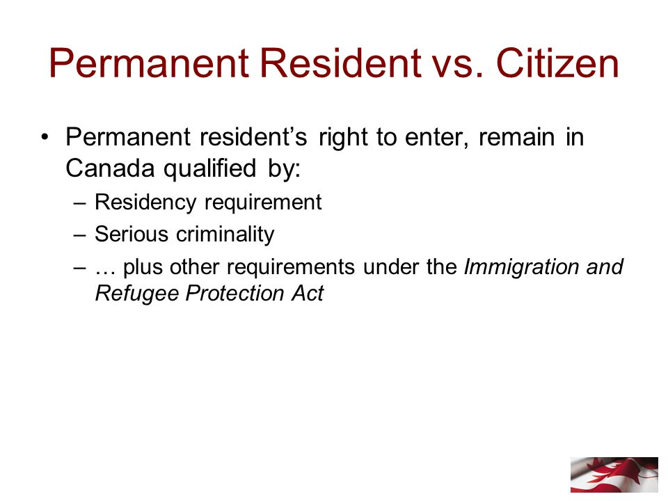 Permanent Resident vs. Citizen Permanent resident's right to enter, remain in Canada qualified by: –Residency requirement –Serious criminality –… plus
