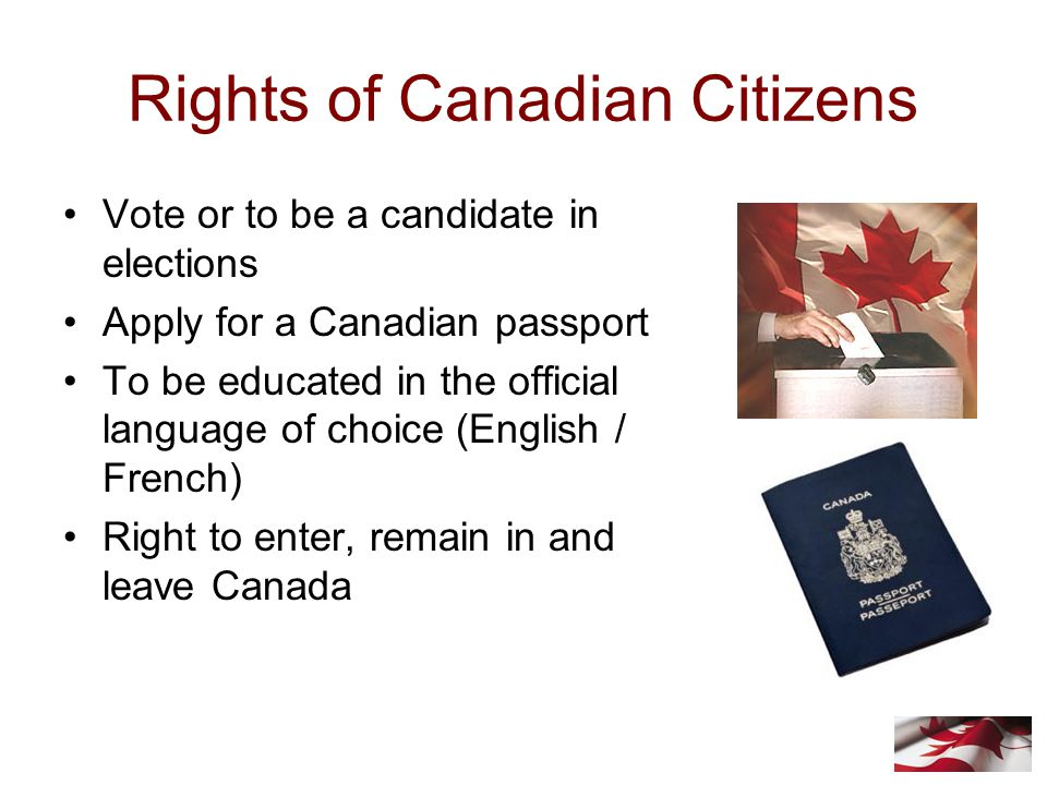Rights of Canadian Citizens Vote or to be a candidate in elections Apply for a Canadian passport To be educated in the official language of choice (English / French) Right to enter, remain in and leave Canada