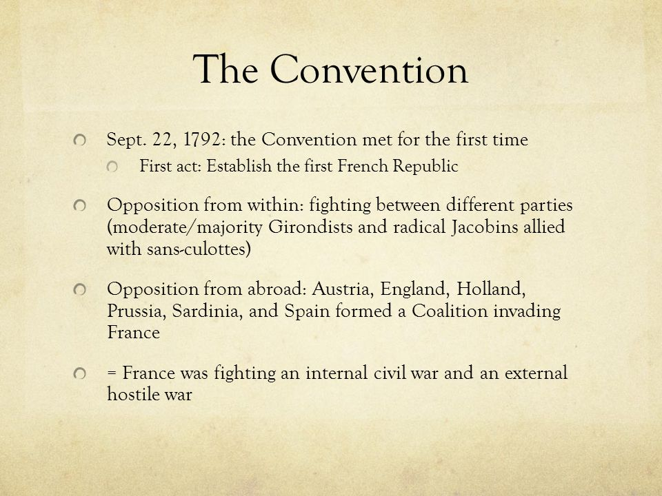 The Convention Sept. 22, 1792: the Convention met for the first time First act: Establish the first French Republic Opposition from within: fighting b