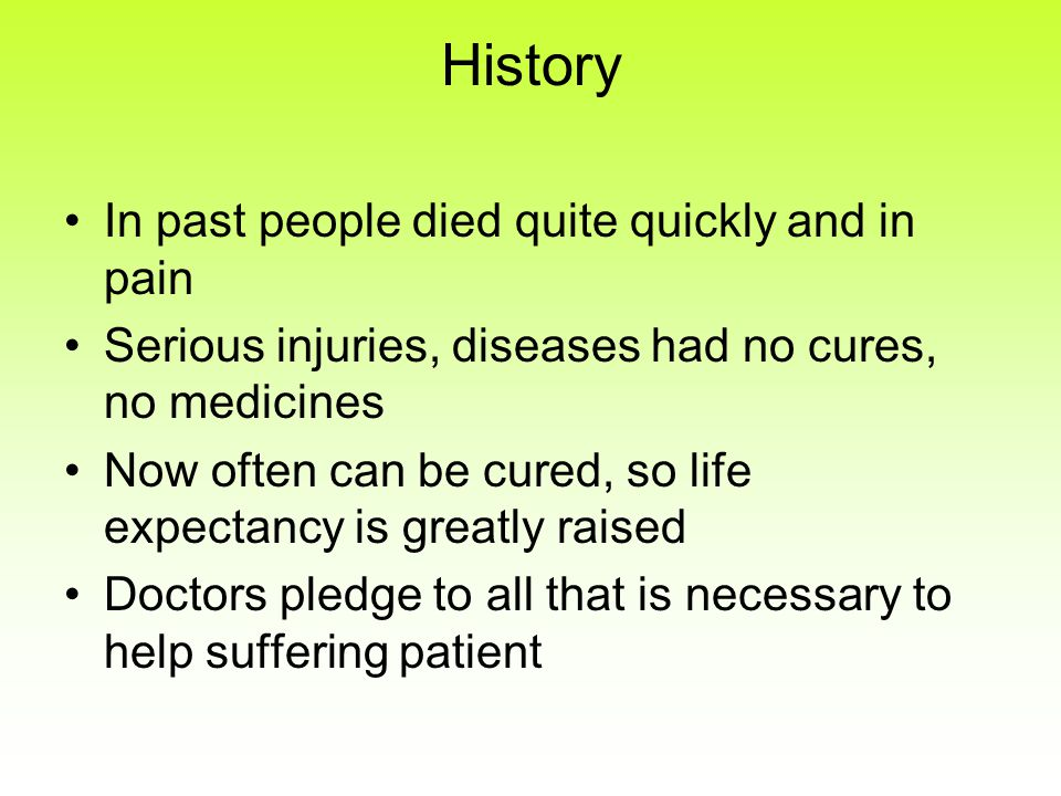 History In past people died quite quickly and in pain Serious injuries, diseases had no cures, no medicines Now often can be cured, so life expectancy