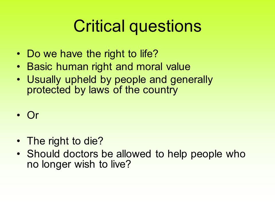 Critical questions Do we have the right to life? Basic human right and moral value Usually upheld by people and generally protected by laws of the cou