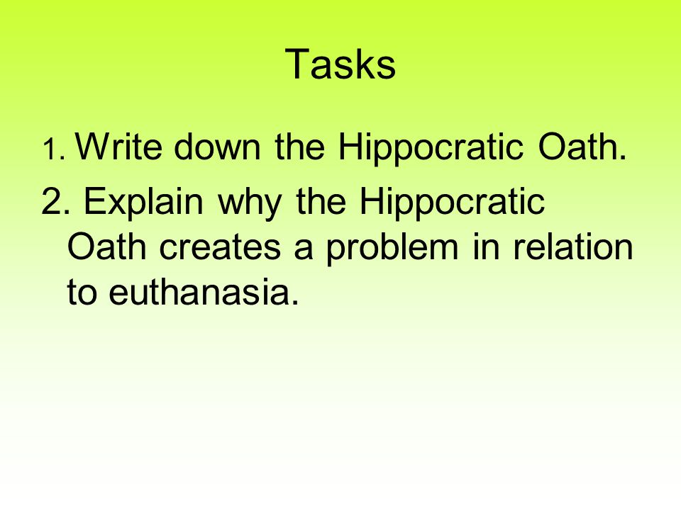 Tasks 1. Write down the Hippocratic Oath. 2. Explain why the Hippocratic Oath creates a problem in relation to euthanasia.