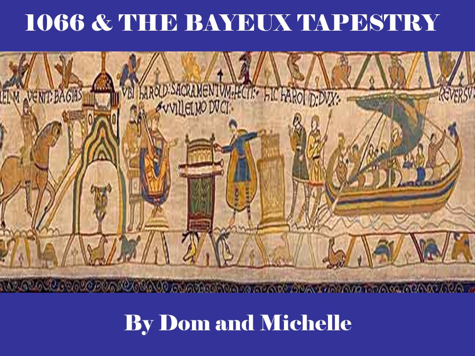 By Dom and Michelle 1066 & THE BAYEUX TAPESTRY
