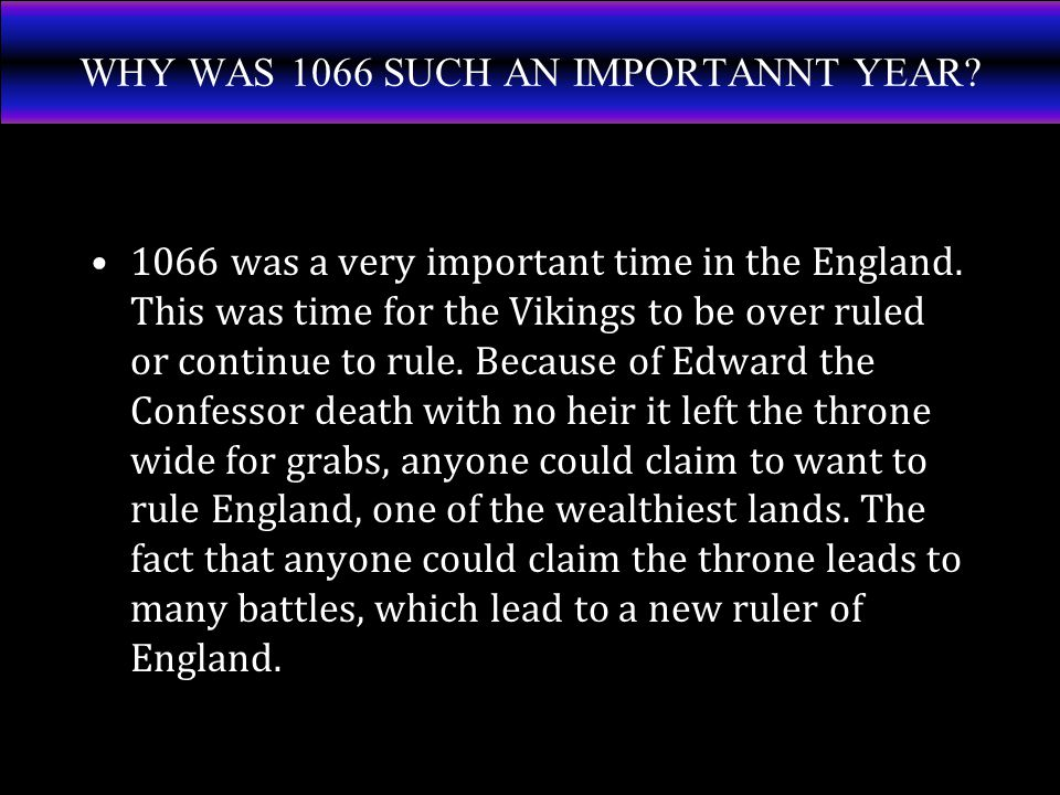 WHY WAS 1066 SUCH AN IMPORTANNT YEAR. 1066 was a very important time in the England.